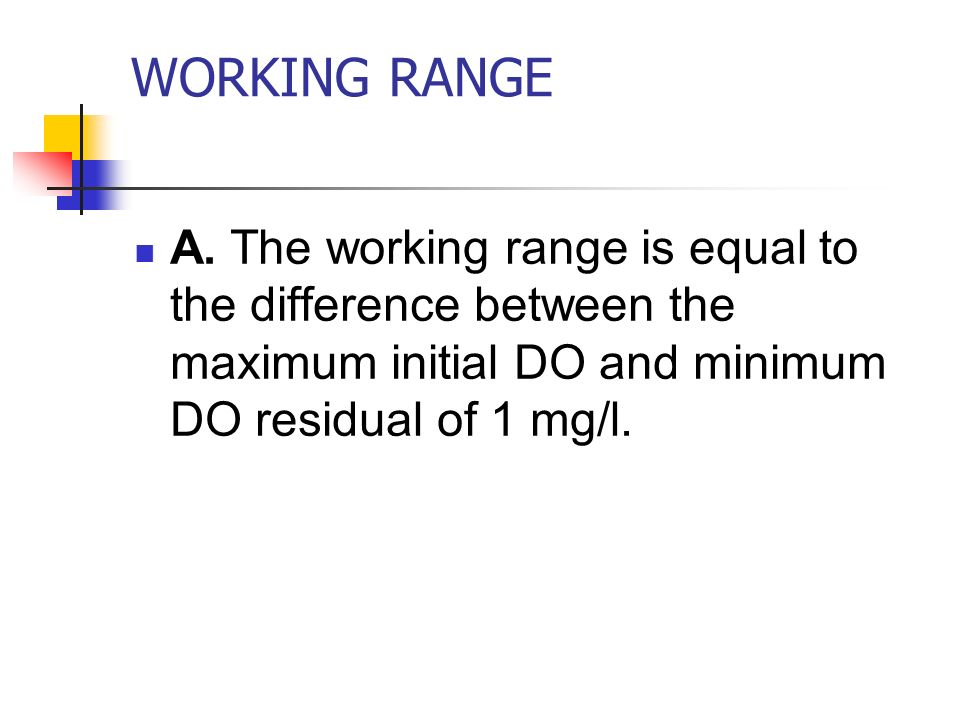 WORKING RANGE A. The working range is equal to the difference between the maximum initial DO and minimum DO residual of 1 mg/l.