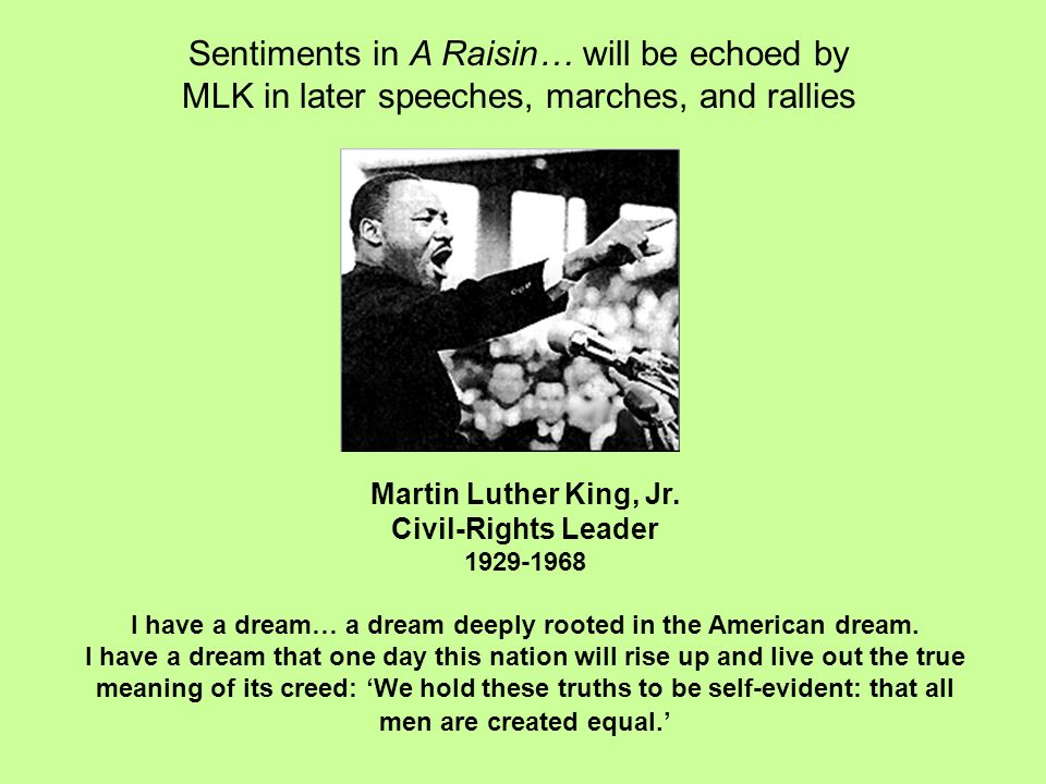 a raisin in the sun as compared to i have a dream by martin luther king jr Martin luther king's speech could have very well been titled something else but because of his use of anaphora which strongly emphasized these words it earned itself the title i have a dream  king's use of alluding to other historic documents, which also deal with equality issues, helped his speech reach the listener.