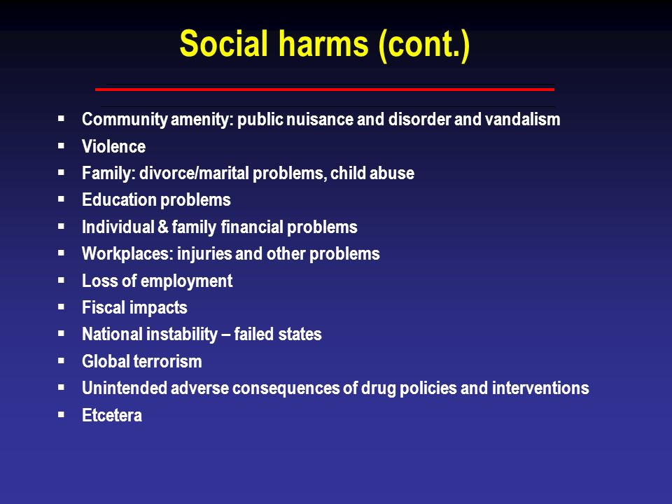 Social harms (cont.)Community amenity: public nuisance and disorder and vandalism. Violence. Family: divorce/marital problems, child abuse.