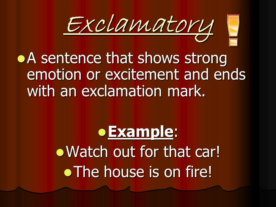 Exclamatory A sentence that shows strong emotion or excitement and ends with an exclamation mark. Example: