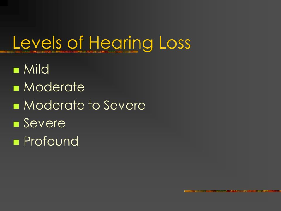 Levels of Hearing Loss Mild Moderate Moderate to Severe Severe