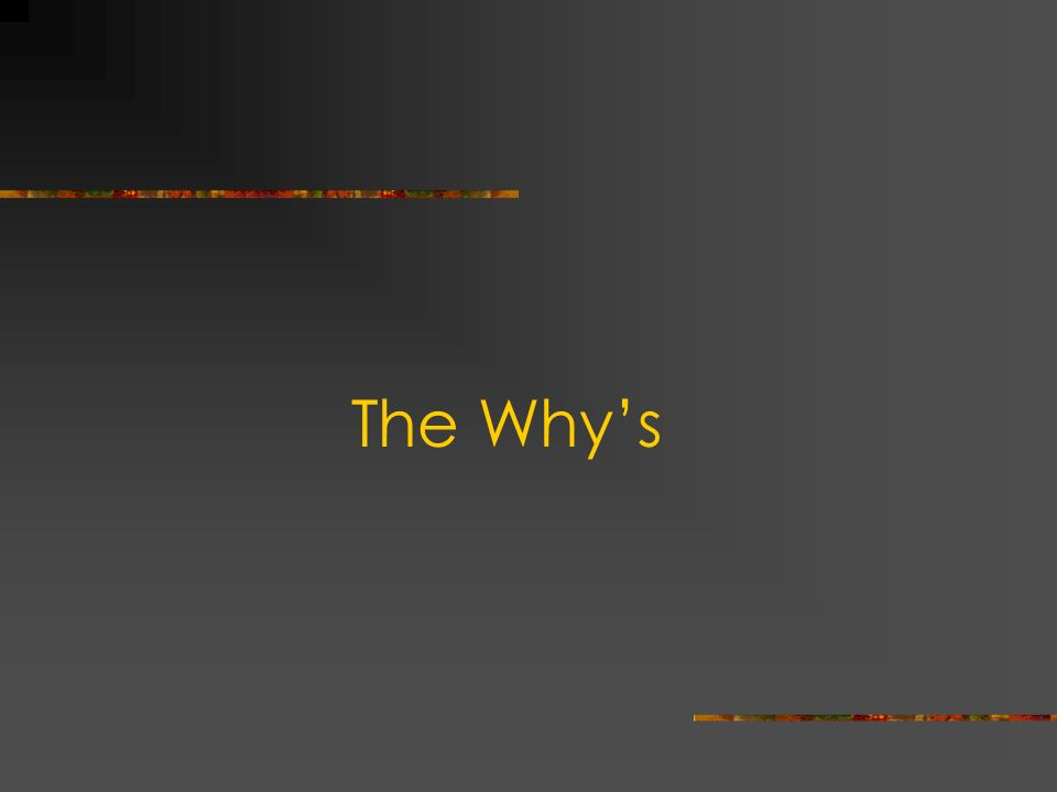 The Why's Diana…So we're going to go through some of the Why questions.