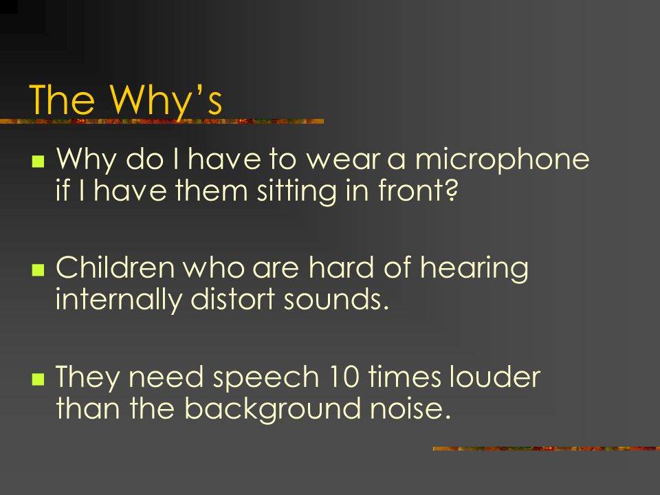 The Why's Why do I have to wear a microphone if I have them sitting in front Children who are hard of hearing internally distort sounds.
