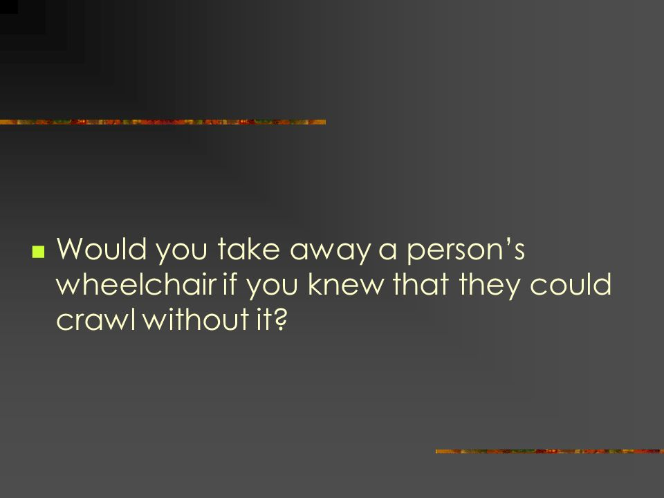Would you take away a person's wheelchair if you knew that they could crawl without it
