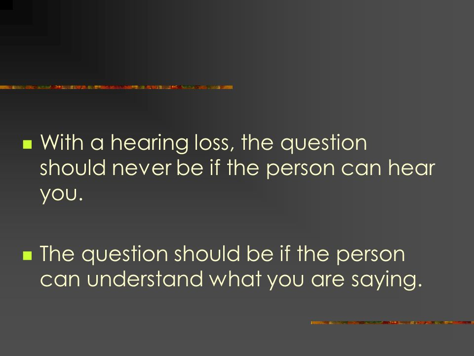 With a hearing loss, the question should never be if the person can hear you.