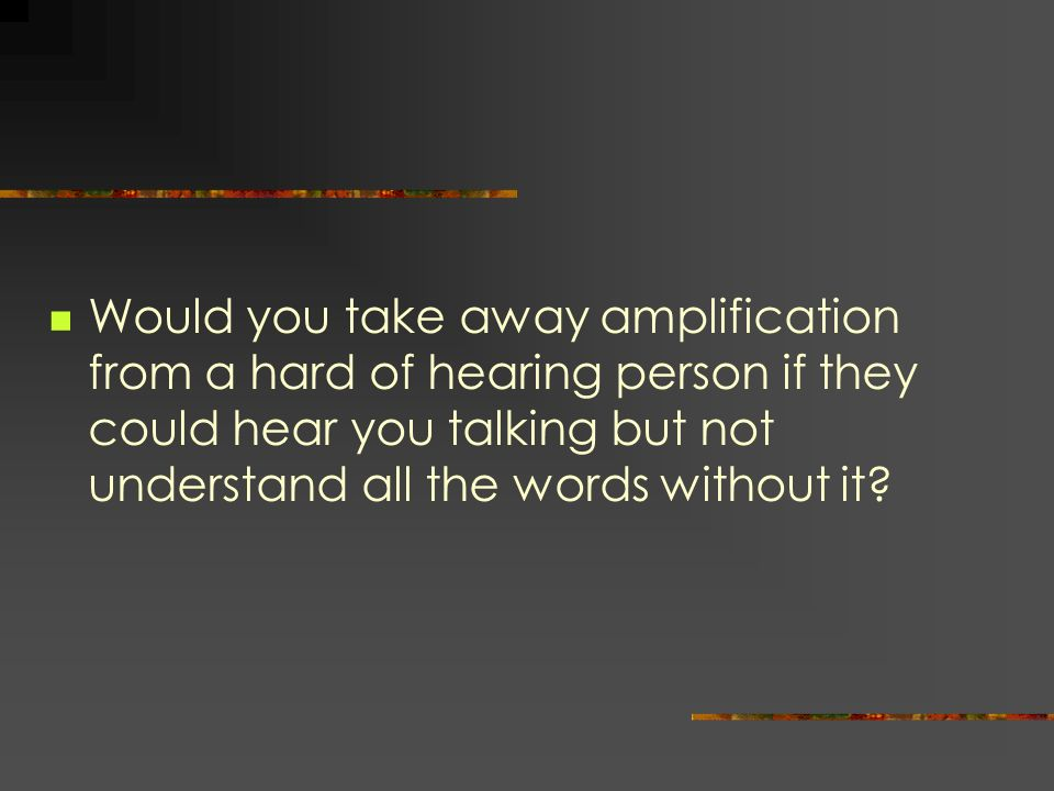 Would you take away amplification from a hard of hearing person if they could hear you talking but not understand all the words without it