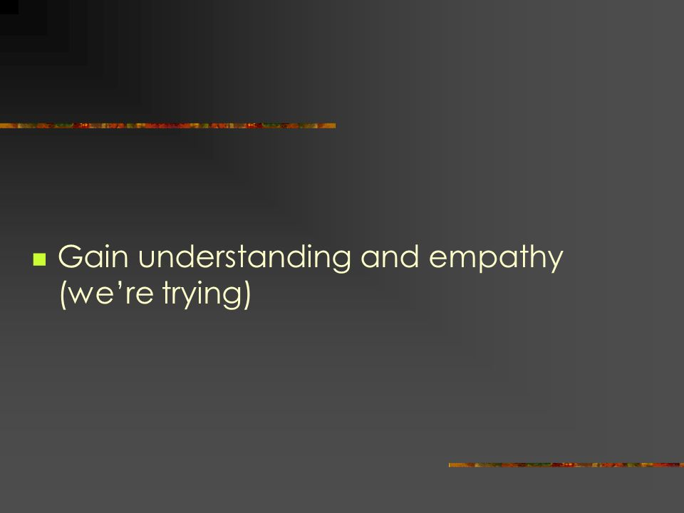 Gain understanding and empathy (we're trying)