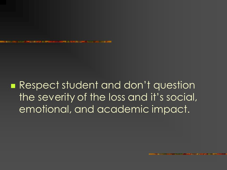 Respect student and don't question the severity of the loss and it's social, emotional, and academic impact.