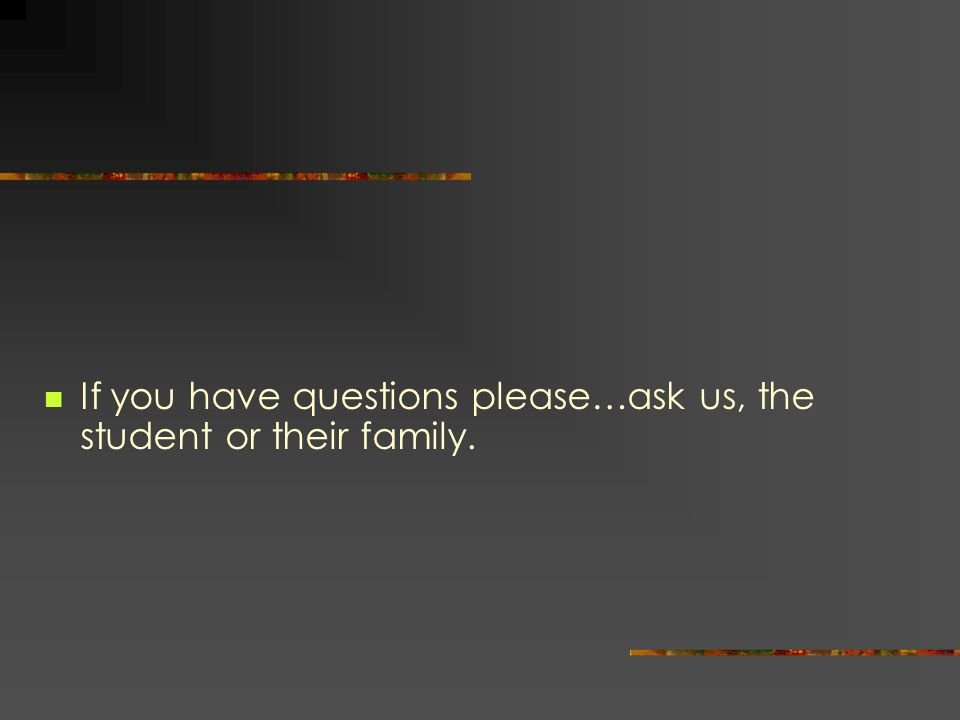 If you have questions please…ask us, the student or their family.