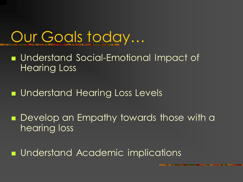 Our Goals today… Understand Social-Emotional Impact of Hearing Loss