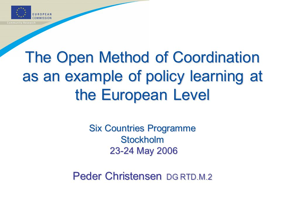 The Open Method of Coordination as an example of policy learning at the European Level Six Countries Programme Stockholm 23-24 May 2006 Peder Christensen DG RTD.M.2
