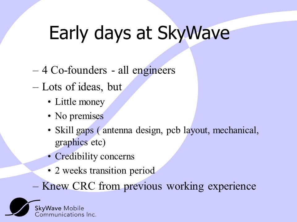 Early days at SkyWave 4 Co-founders - all engineers Lots of ideas, but