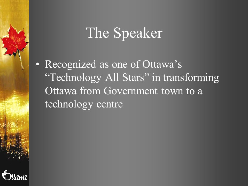 The Speaker Recognized as one of Ottawa's Technology All Stars in transforming Ottawa from Government town to a technology centre.