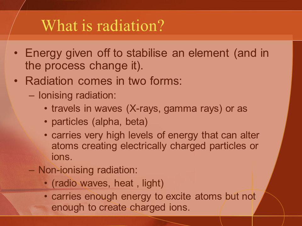 What is radiation Energy given off to stabilise an element (and in the process change it). Radiation comes in two forms: