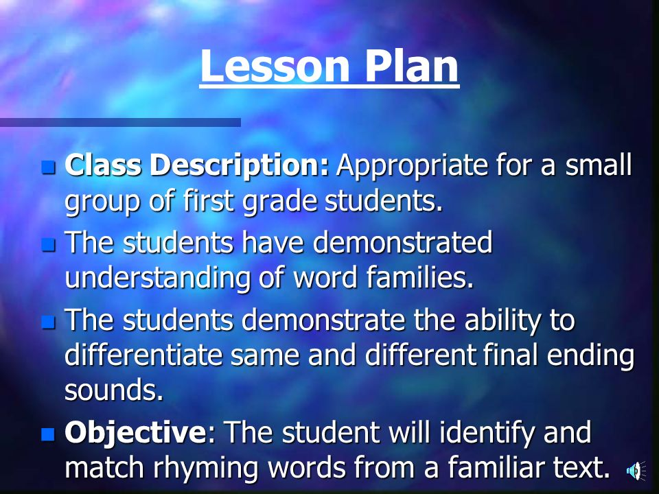 Lesson Plan Class Description: Appropriate for a small group of first grade students. The students have demonstrated understanding of word families.