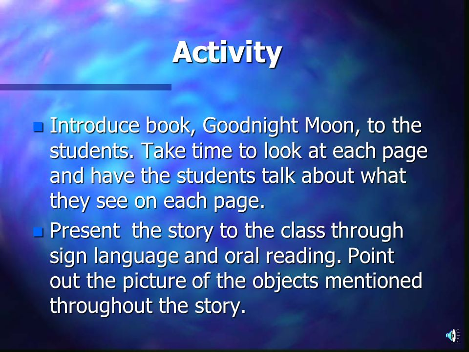 Activity Introduce book, Goodnight Moon, to the students. Take time to look at each page and have the students talk about what they see on each page.