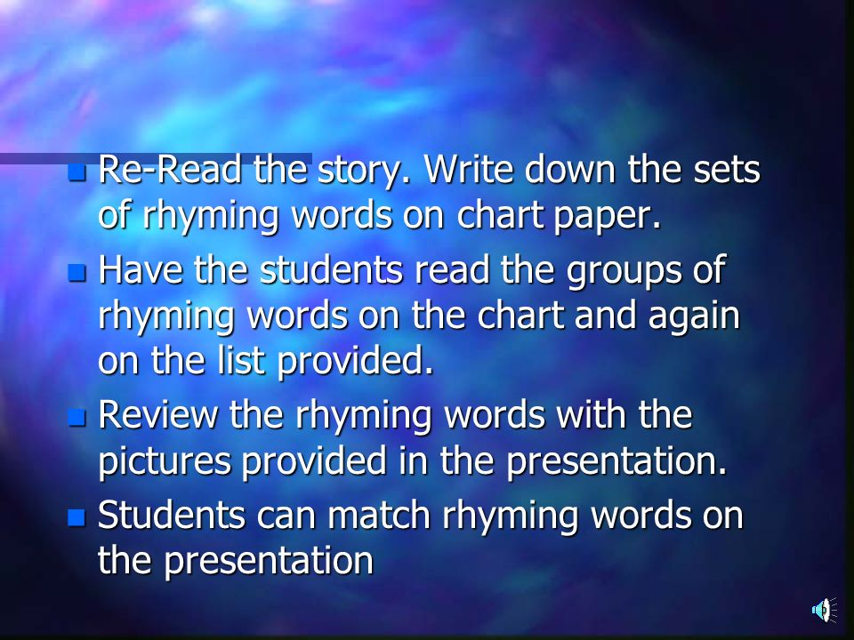 Re-Read the story. Write down the sets of rhyming words on chart paper.