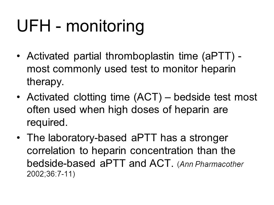 UFH - monitoring Activated partial thromboplastin time (aPTT) - most commonly used test to monitor heparin therapy.