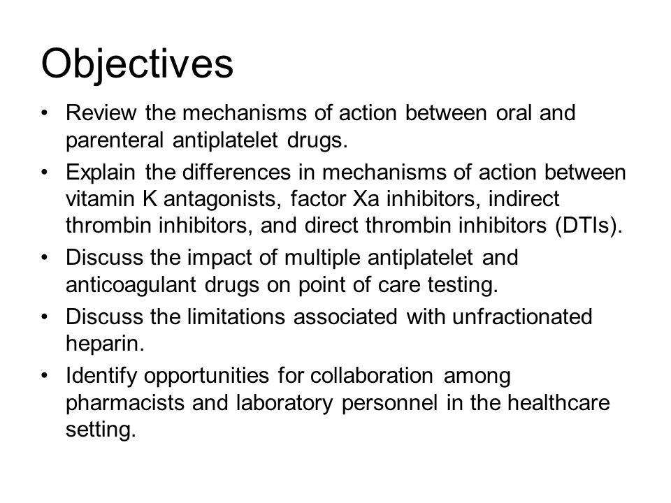 Objectives Review the mechanisms of action between oral and parenteral antiplatelet drugs.