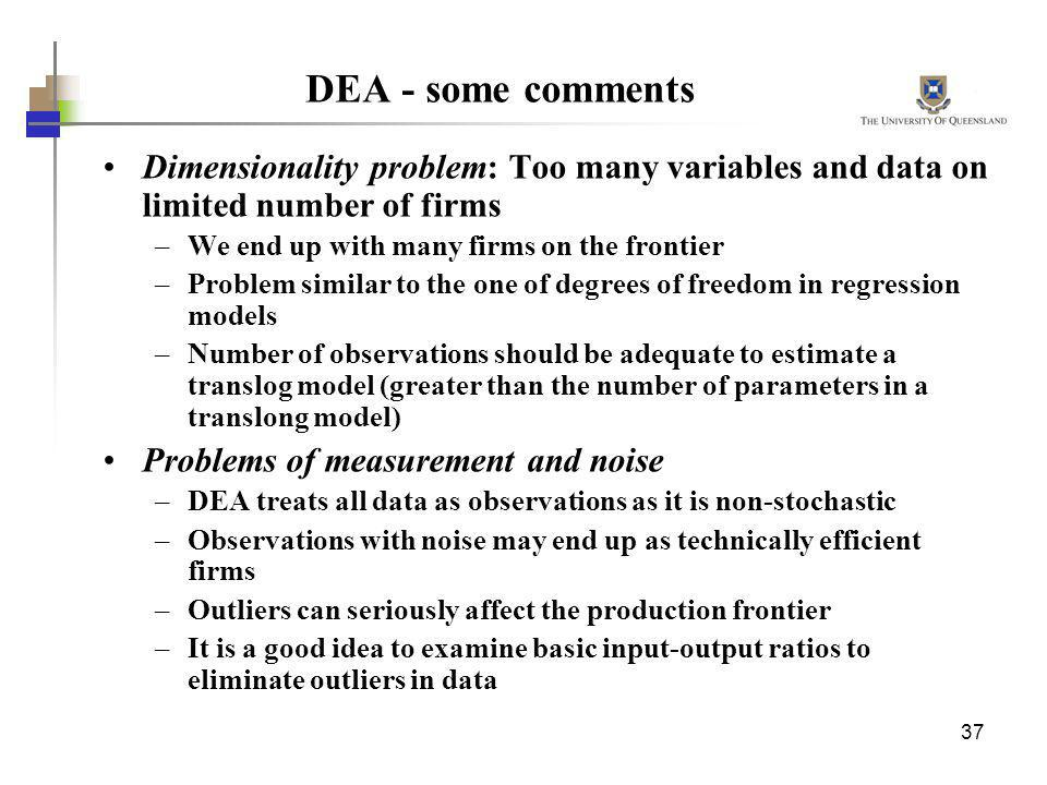 DEA - some comments Dimensionality problem: Too many variables and data on limited number of firms.