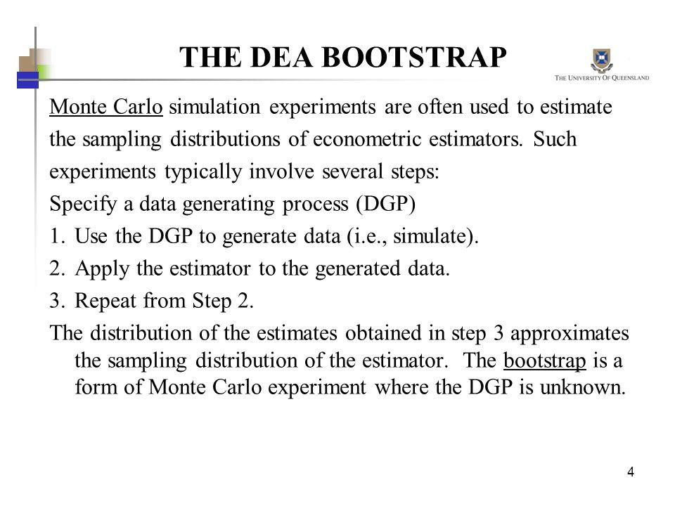 THE DEA BOOTSTRAP Monte Carlo simulation experiments are often used to estimate. the sampling distributions of econometric estimators. Such.