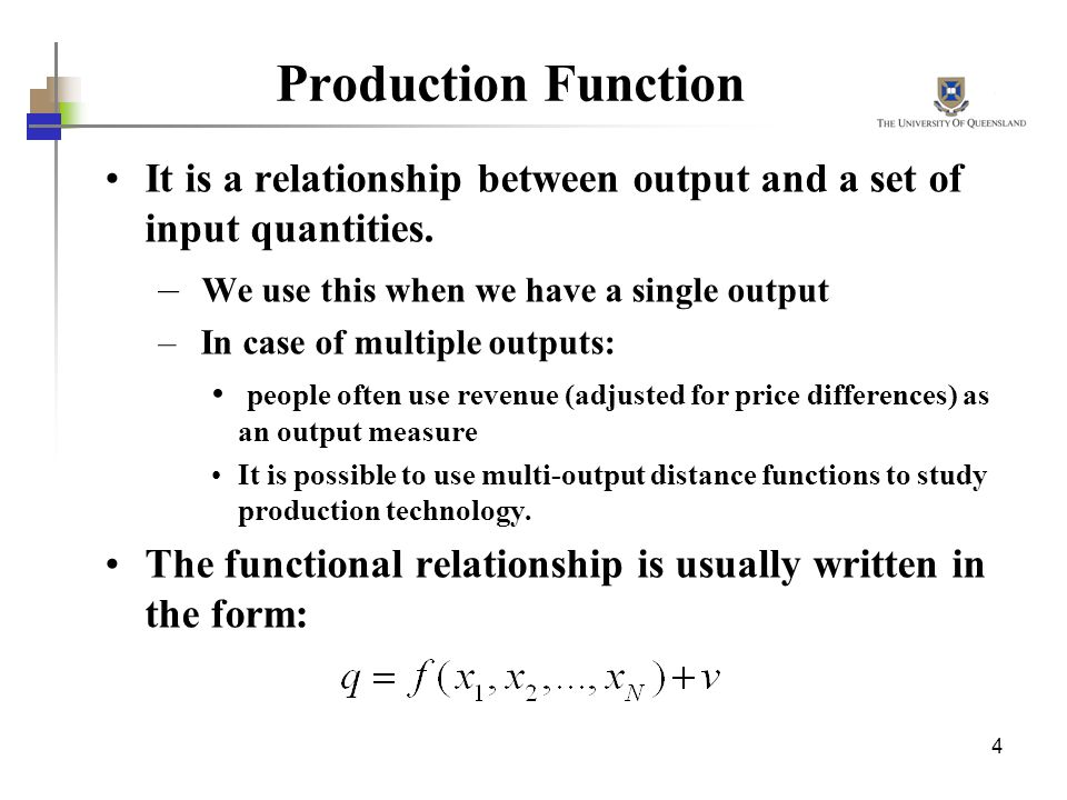 Production Function It is a relationship between output and a set of input quantities. We use this when we have a single output.