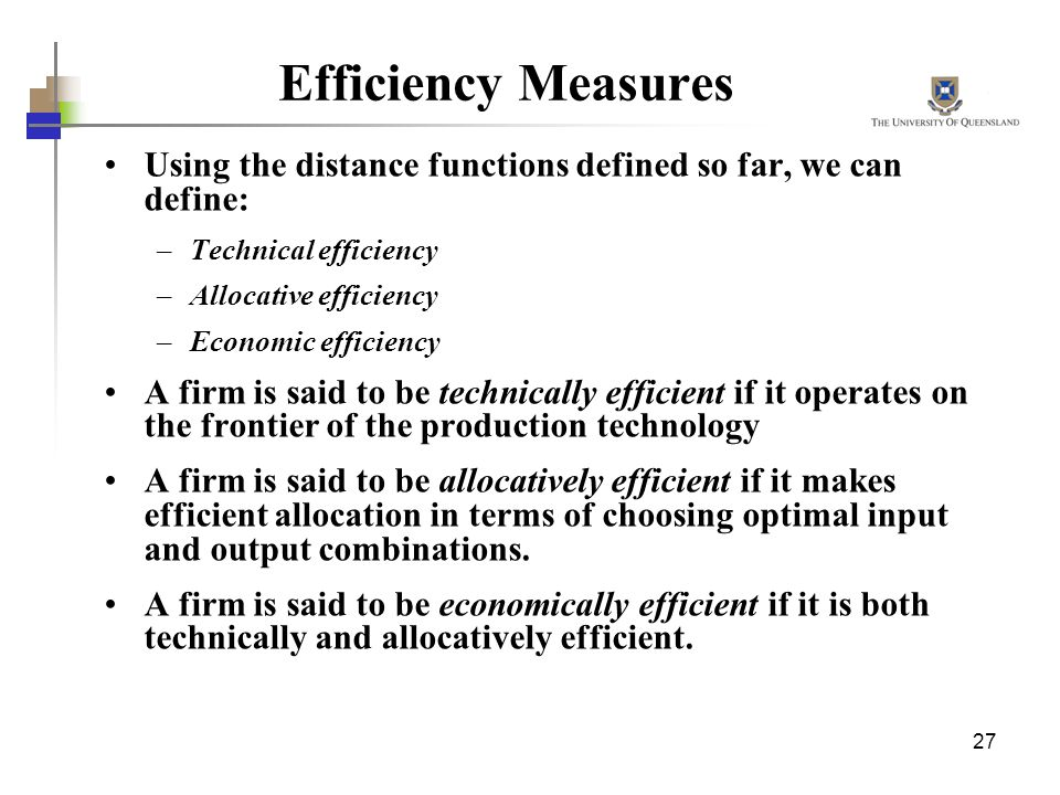 Efficiency Measures Using the distance functions defined so far, we can define: Technical efficiency.
