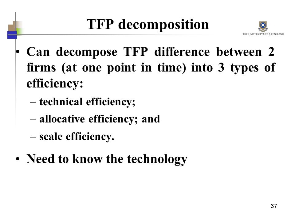 TFP decomposition Can decompose TFP difference between 2 firms (at one point in time) into 3 types of efficiency: