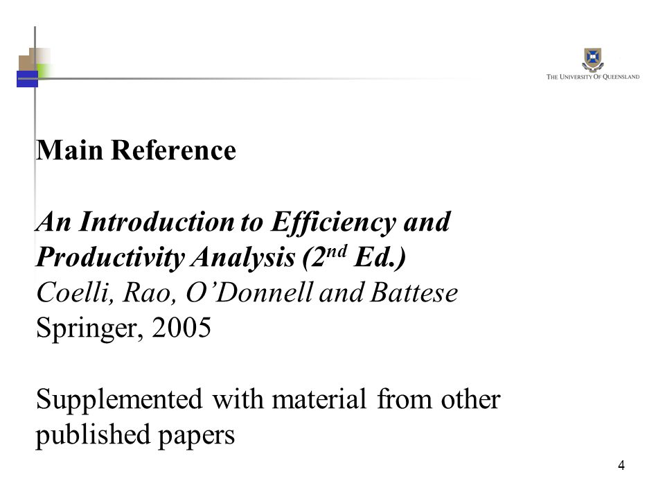 Main Reference An Introduction to Efficiency and Productivity Analysis (2nd Ed.) Coelli, Rao, O'Donnell and Battese Springer, 2005 Supplemented with material from other published papers