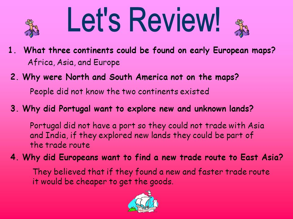 Let s Review! 1. What three continents could be found on early European maps Africa, Asia, and Europe.