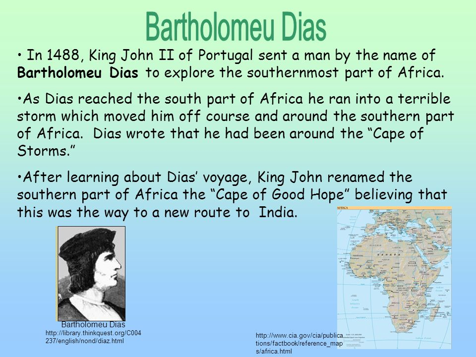 Bartholomeu Dias In 1488, King John II of Portugal sent a man by the name of Bartholomeu Dias to explore the southernmost part of Africa.