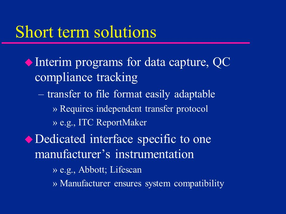 Short term solutions Interim programs for data capture, QC compliance tracking. transfer to file format easily adaptable.
