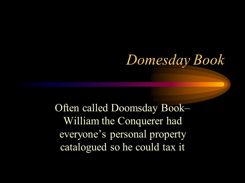 Domesday Book Often called Doomsday Book– William the Conquerer had everyone's personal property catalogued so he could tax it.