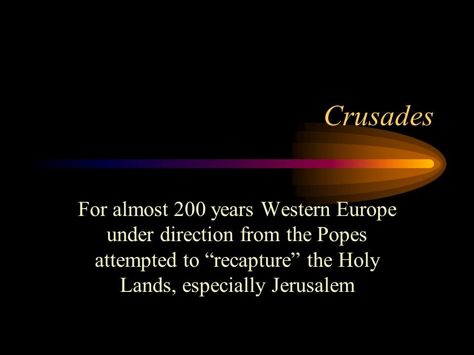 Crusades For almost 200 years Western Europe under direction from the Popes attempted to recapture the Holy Lands, especially Jerusalem.