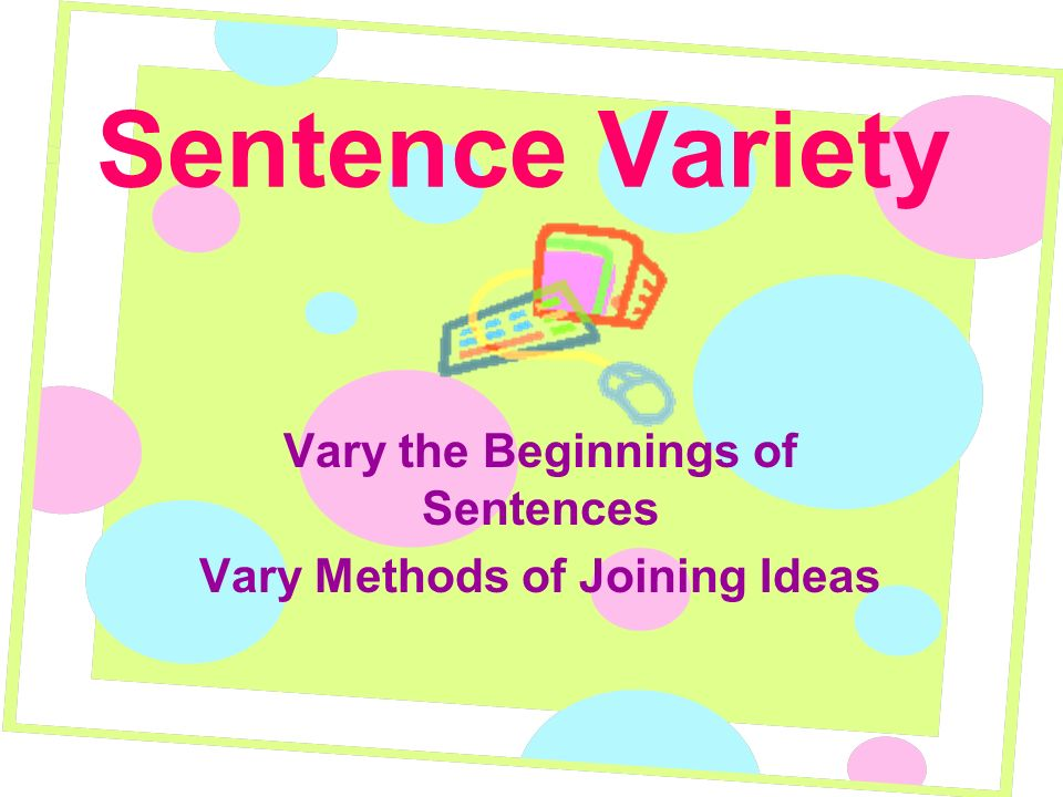 Vary the Beginnings of Sentences Vary Methods of Joining Ideas