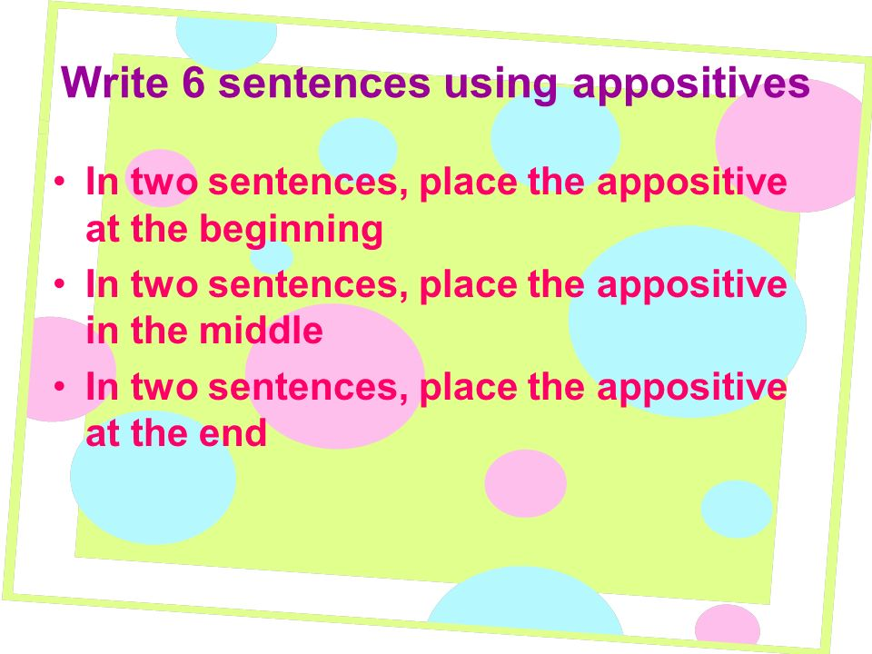 Write 6 sentences using appositives