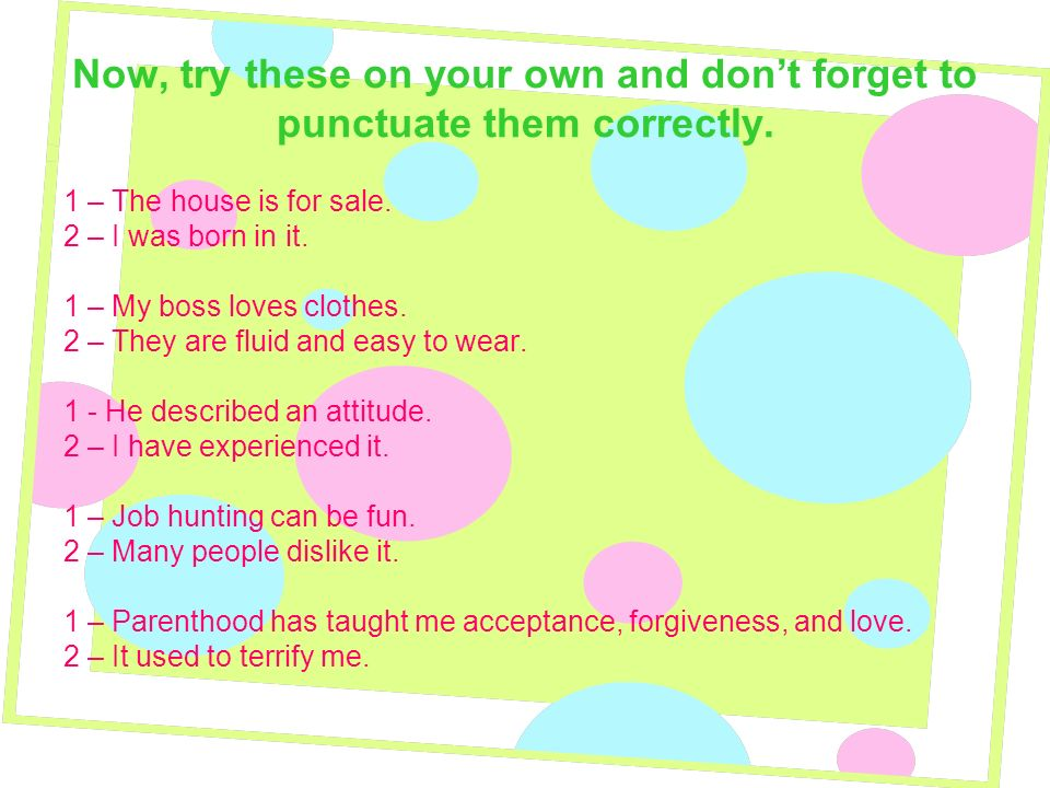 Now, try these on your own and don't forget to punctuate them correctly.