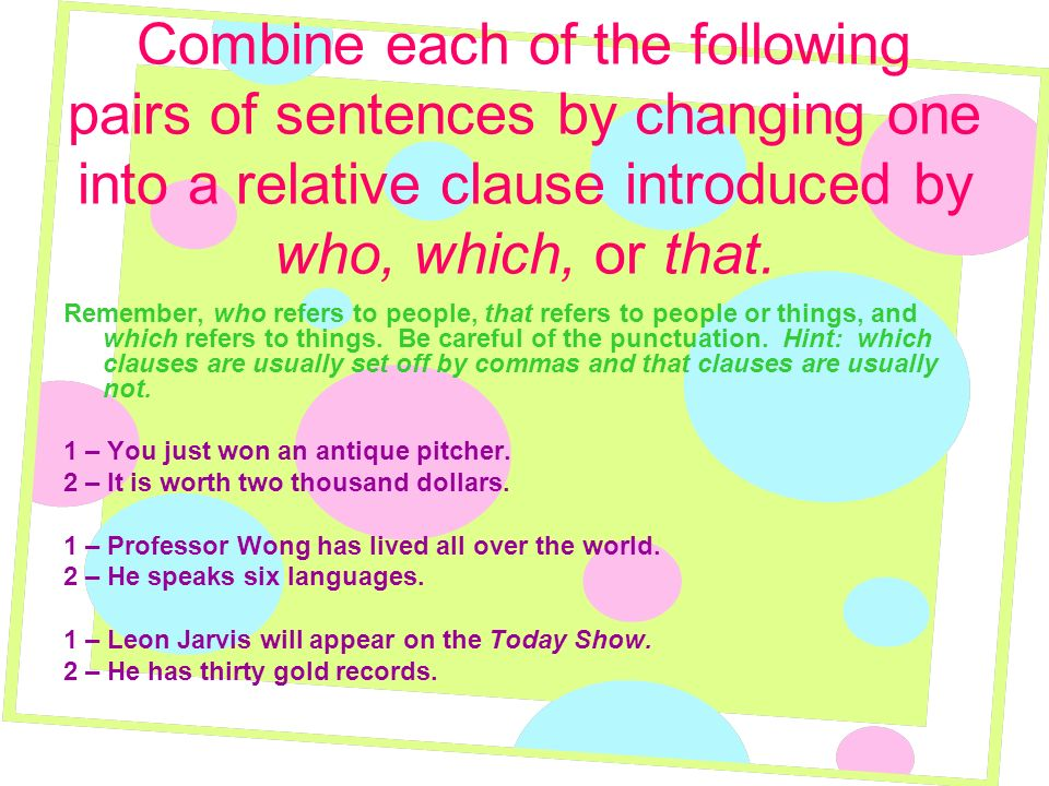 Combine each of the following pairs of sentences by changing one into a relative clause introduced by who, which, or that.