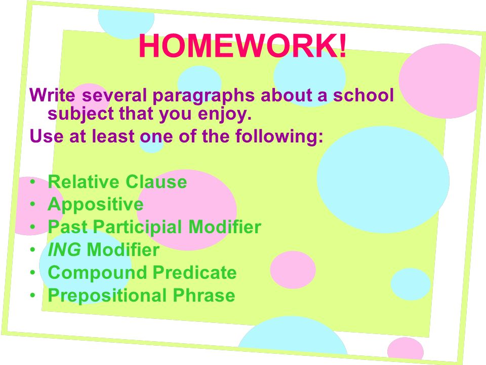 HOMEWORK! Write several paragraphs about a school subject that you enjoy. Use at least one of the following: