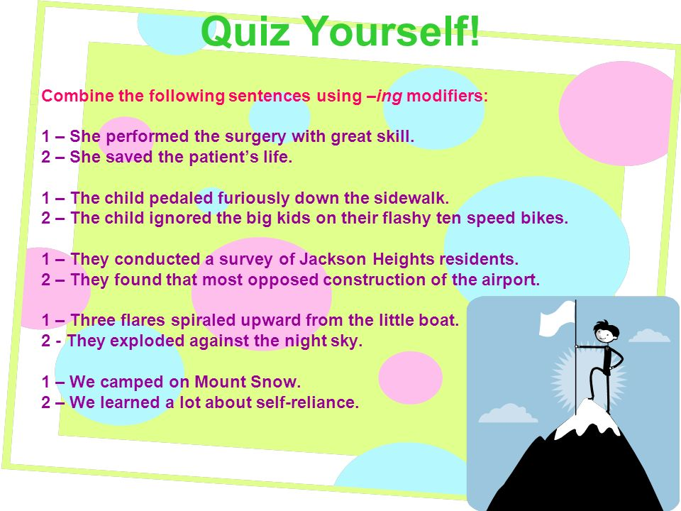 Quiz Yourself! Combine the following sentences using –ing modifiers: