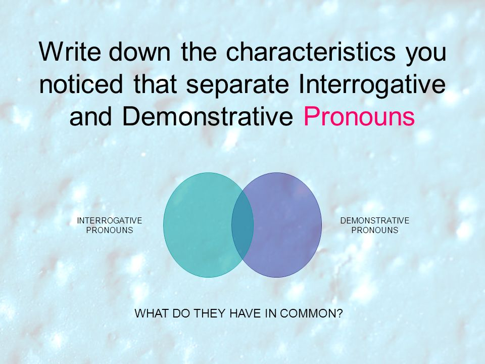 Write down the characteristics you noticed that separate Interrogative and Demonstrative Pronouns