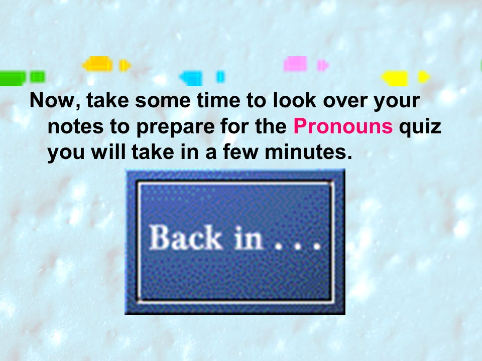 Now, take some time to look over your notes to prepare for the Pronouns quiz you will take in a few minutes.