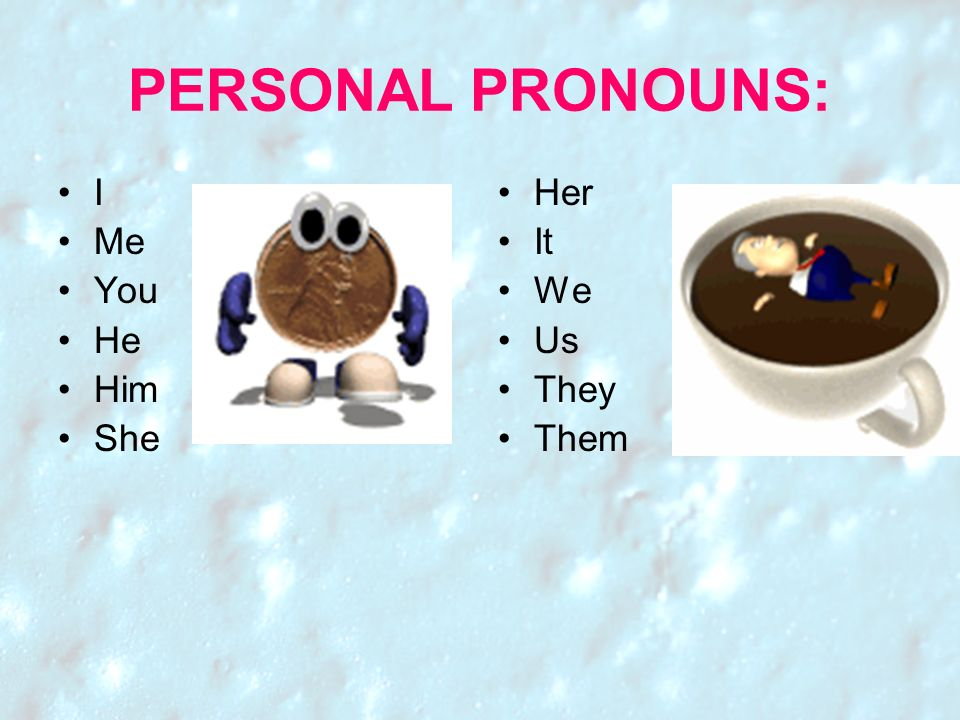 PERSONAL PRONOUNS: I Me You He Him She Her It We Us They Them