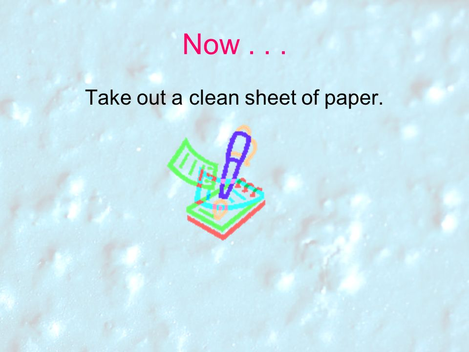 Take out a clean sheet of paper.