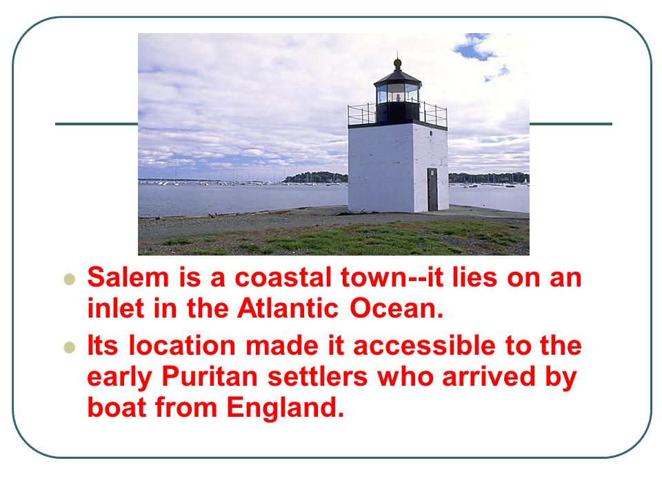 Salem is a coastal town--it lies on an inlet in the Atlantic Ocean.