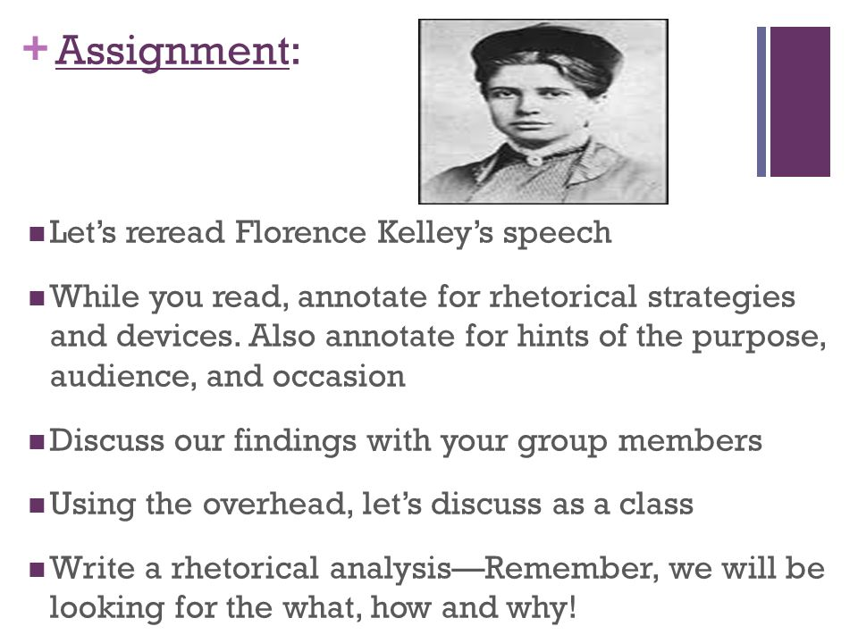 florence kelley rhetorical anylasis Florence kelley rhetorical analysis essay, nov 5, 2012 florence kelley (1859-1932) was aunited states social worker and reformer who fought successfully for child laborlaws and improved conditions for working women.