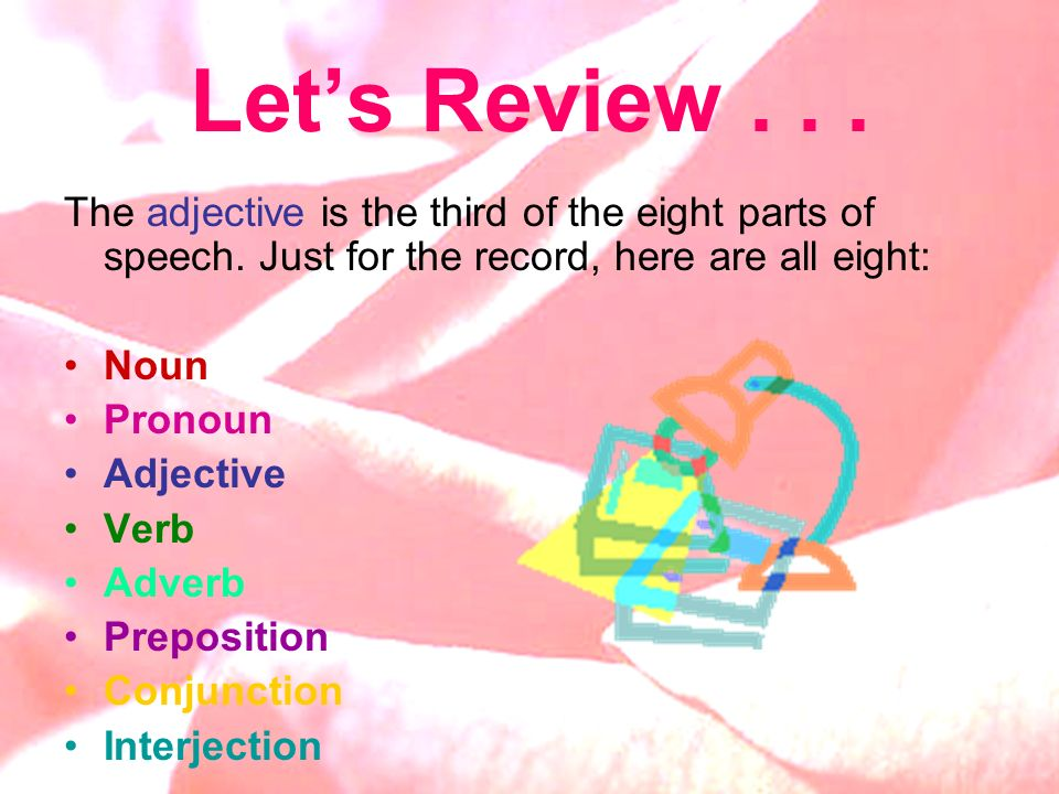 Let's Review . . . The adjective is the third of the eight parts of speech. Just for the record, here are all eight:
