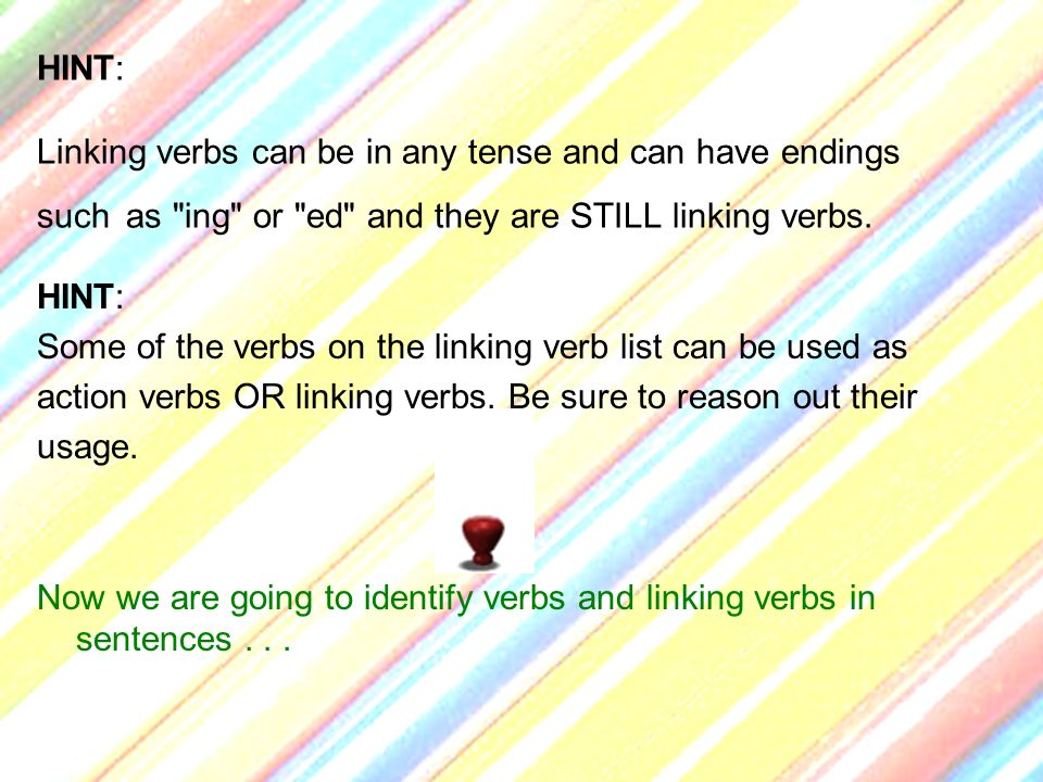 HINT: Linking verbs can be in any tense and can have endings such as ing or ed and they are STILL linking verbs.