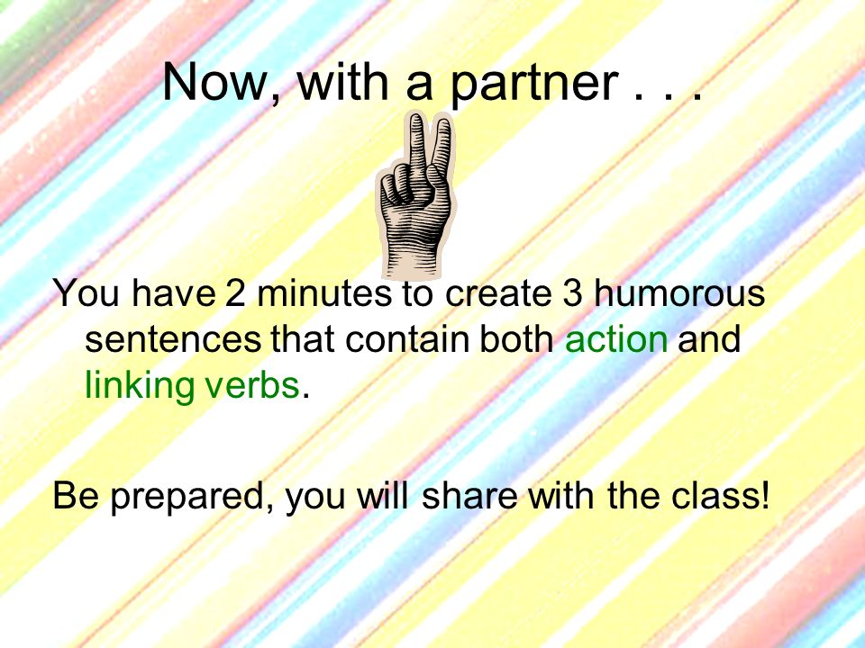 Now, with a partner . . . You have 2 minutes to create 3 humorous sentences that contain both action and linking verbs.