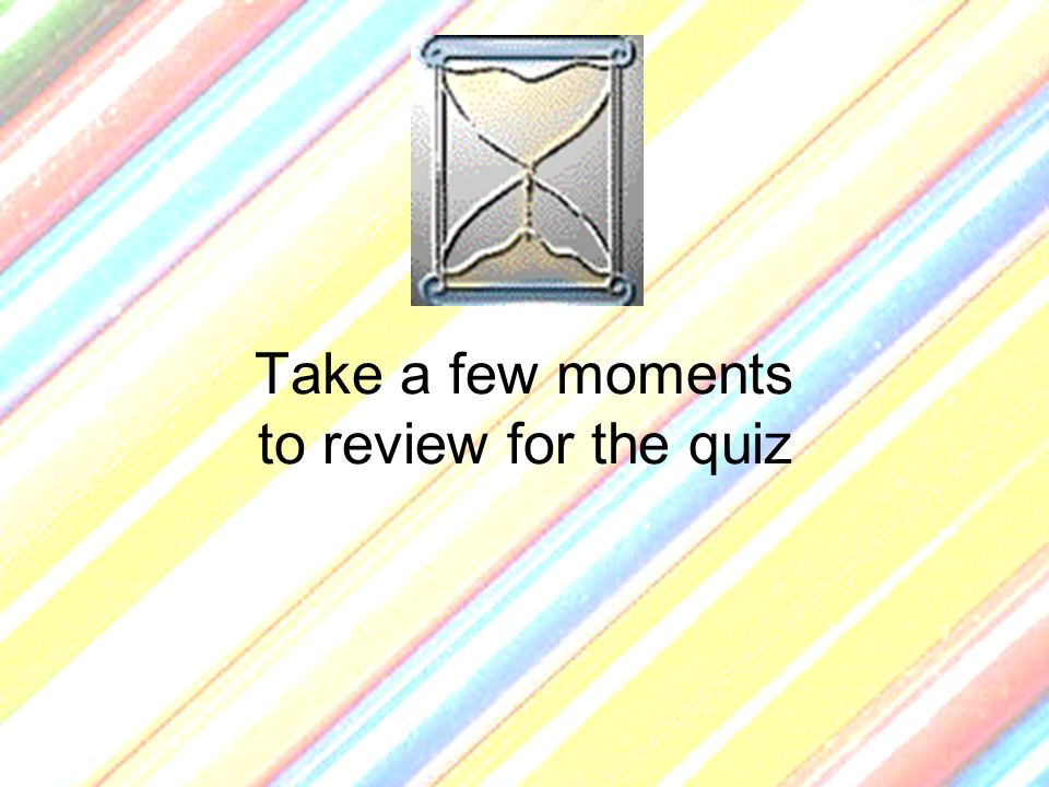 Take a few moments to review for the quiz